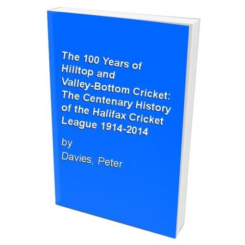 The 100 Years of Hilltop and Valley-Bottom Cricket: The Centenary History of the Halifax Cricket League 1914-2014