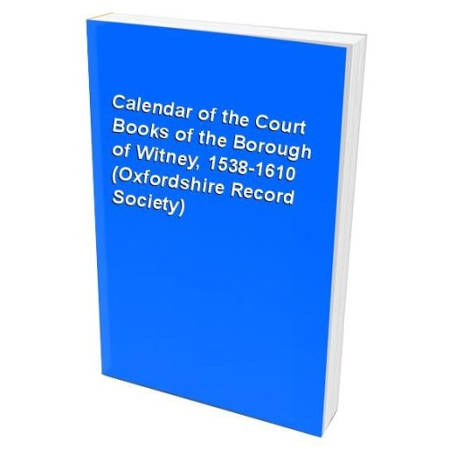 Calendar of the Court Books of the Borough of Witney, 1538-1610 (Oxfordshire Record Society)