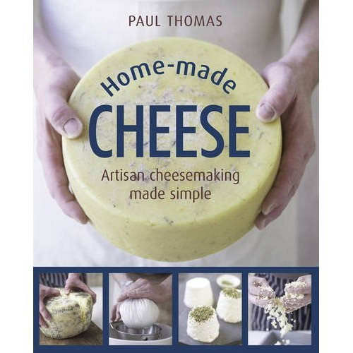 Home-Made Cheese: From Simple Butter, Yogurt and Fresh Cheeses to Soft, Hard and Blue Cheeses, an Expert's Guide to Making Successful Cheese at Home