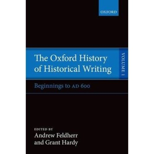 The Oxford History of Historical Writing: Beginnings to Ad 600 Volume 1