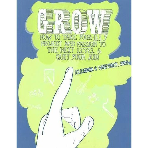 Grow : How To Take Your Do It Yourself Project and Passion to the Next Level and Quit Your Job (Cantankerous Title)